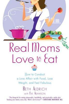 Real Moms Love to Eat: How to Conduct a Love Affair with Food, Lose Weight and Feel Fabulous