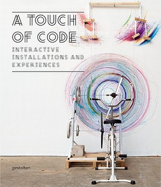 A touch of code : interactive installations and experiences / edited by Robert Klanten, Sven Ehmann, Verena Hanschke ; preface by Joachim Sauter ; introduction and text by Lukas Feireiss