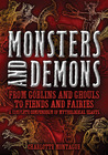 Monsters and Demons: From Goblins and Ghouls to Fiends and Fairies A Complete Compendium of Mythological Beasts