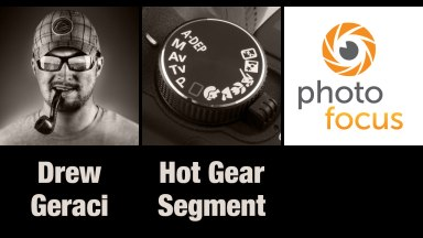 Drew Geraci & Hot Gear Segment | Photofocus Podcast 4/5/14