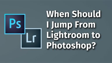 When Should I Jump from Lightroom to Photoshop?