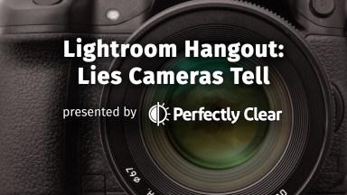 Lightroom Hangout: Lies Cameras Tell