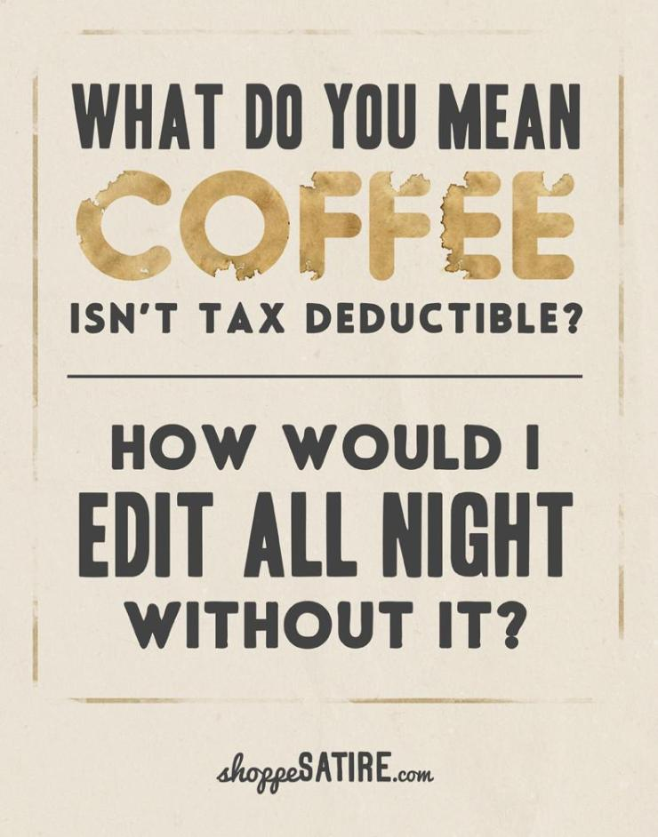 What do you mean coffee isn't tax deductible? How would I Edit all night without it? ShoppeSatire.com