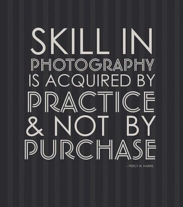 Skill in Photography is acquired by practice & not by purchase