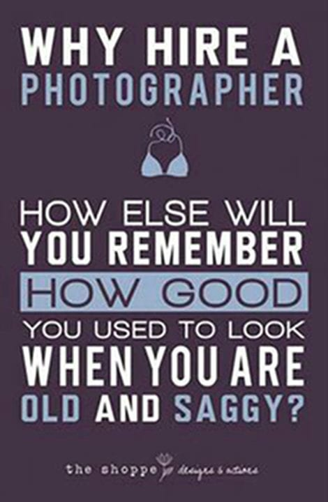 Why hire a photographer? How else will you remember how good you used to look when you are old and saggy?