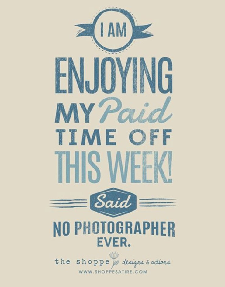 I am enjoying my paid time off this week said no photographer ever!