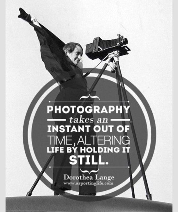 """""""Photography takes an instant out of time, altering life by holding it still.""""  -Dorothea Lange"""