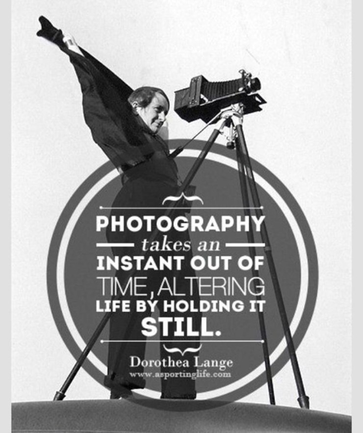 """Photography takes an instant out of time, altering life by holding it still.""  -Dorothea Lange"