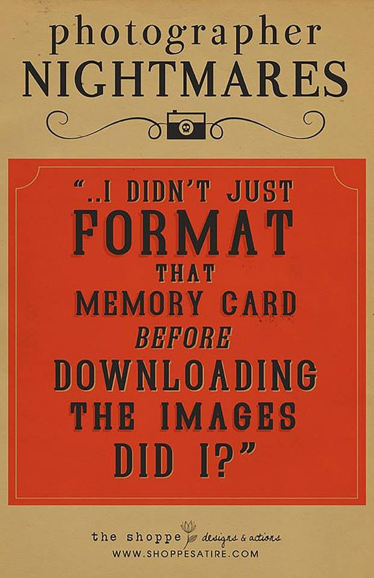 "Photographer Nightmares: ""...I didn't just FORMAT that memory card before downloading the images did I???"