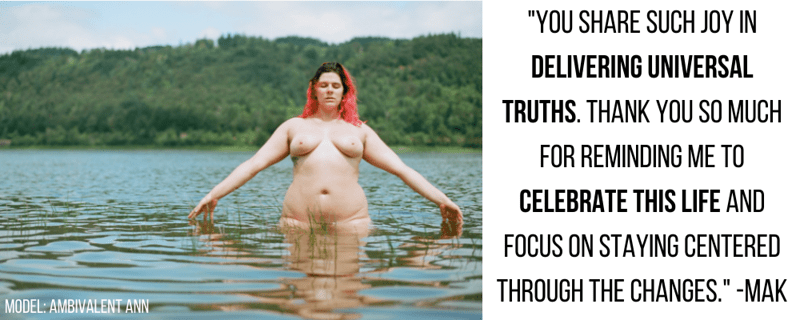 """""""you share such joy in delivering universal truths. thank you so much for reminding me to celebrate this life and focus on staying centered through the changes."""" -Mak"""