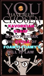 KAVORKIAN SCARFDO NOT BREAK THE CYCLE OF FOAMY! FOAMY'S WILL IS LAW,