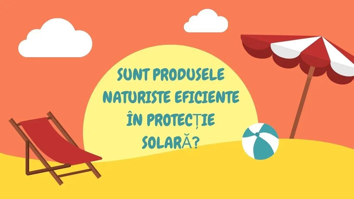 SUNT PRODUSELE NATURISTE EFICIENTE ÎN PROTECȚIE SOLARĂ