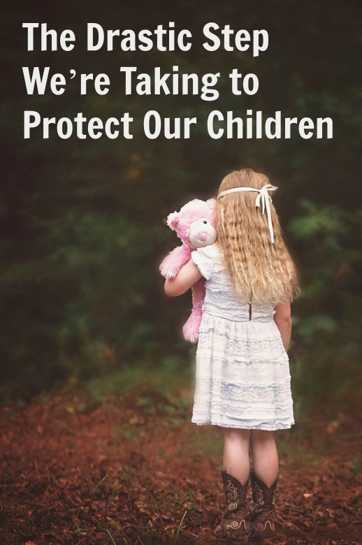 The Drastic Step We're Taking to Protect Our Children