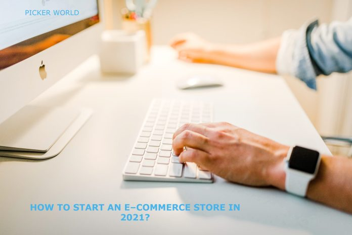 HOW TO START AN E – COMMERCE STORE IN 2021?