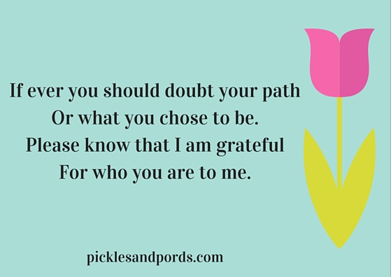 If you ever doubt your pathOr who you chose to be.Know that I am gratefulFor who you are to me.
