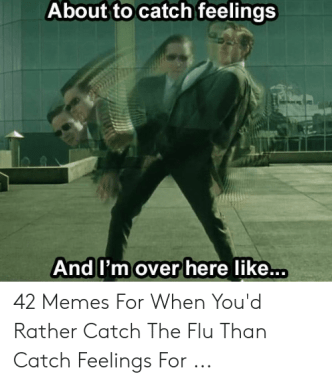 Catching Feelings Meme: About to catch feelings  And I'm over here like... 42 Memes For When You'd Rather Catch The Flu Than Catch Feelings For ...