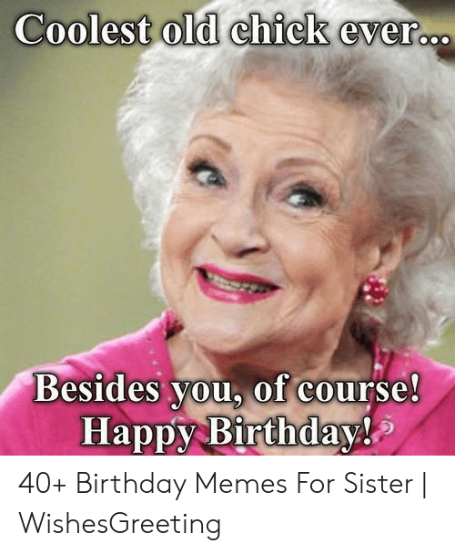 Happy Birthday Memes For Women: Coolest old chick evero Besides you, of course Happy Birthday! 40+ Birthday Memes For Sister   WishesGreeting