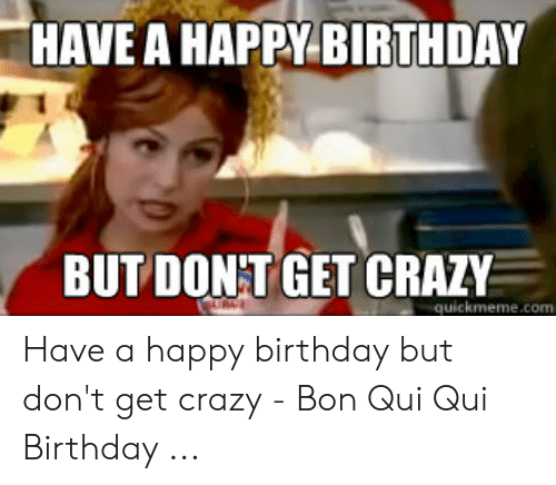 Happy Birthday Memes For Women: HAVE A HAPPY BIRTHDAY BUT DONT GET CRAZY Have a happy birthday but don't get crazy - Bon Qui Qui Birthday ...