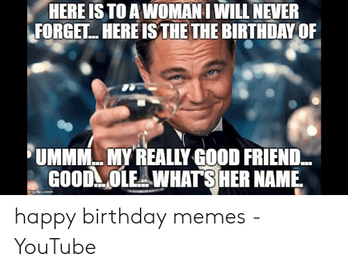 Happy Birthday Memes For Women: HERE IS TO A WOMANI WILL NEVER FORGET. HERE IS THE THE BIRTHDAY OF UMMNCMY REALLY GOODRIEND GOOD OLE WHATSHER NAME happy birthday memes - YouTube