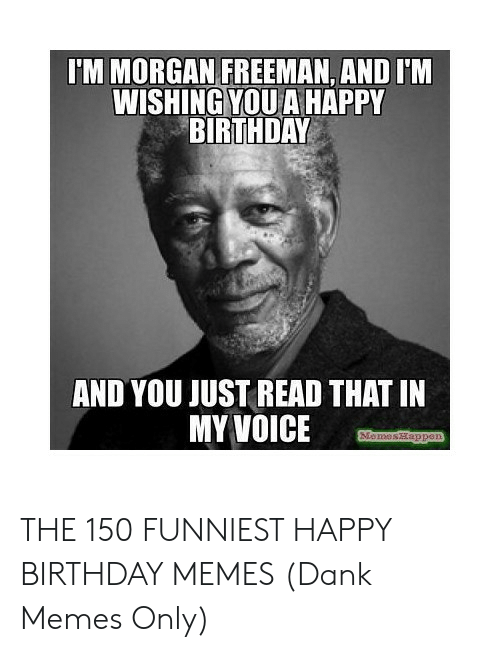 Happy Birthday Memes For Women: IM MORGAN FREEMAN, AND I'M WISHING YOU A HAPPY BIRTHDAY AND YOU JUST READ THAT IN MY VOICE THE 150 FUNNIEST HAPPY BIRTHDAY MEMES (Dank Memes Only)
