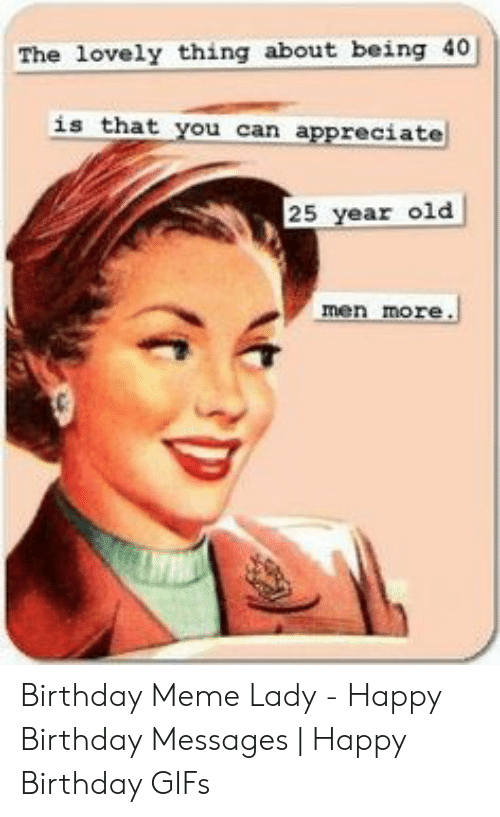 Happy Birthday Memes For Women: The lovely thing about being 40 is that you can appreciate 25 year old men more. Birthday Meme Lady - Happy Birthday Messages   Happy Birthday GIFs
