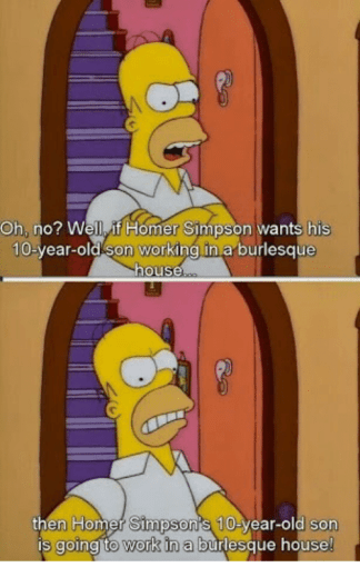 Memes, 🤖, and Simpson: Oh, no? Well. If Homer Simpson  wants his  10-year-old on working in a burlesque  house  then Homer  S 10-y  son  Simpson's year-old work in a  burlesque house  is going to