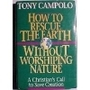How to Rescue the Earth Without Worshipping Nature/a Christian's Call to Save Creation - Tony Campolo