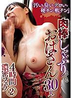 fmr00080 「汚い・臭い・グロい・硬チン・軟チン」 肉棒をしゃぶりまくるおばさん30人 4時間濃...