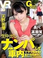 【VR】長尺・高画質VR 天野美優 生中出し ナンパして車内でヤッちゃえ!激カワ巨乳娘GET