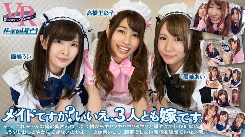 【VR】バーチャルダイブ メイドですか?いいえ、3人とも嫁です。 高橋里彩子/黒崎あい/鹿嶋うい