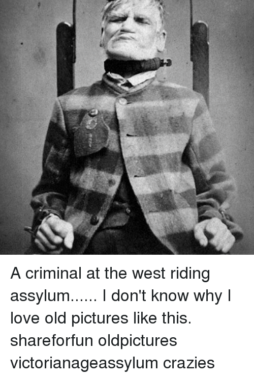 Memes  F0 9f A4 96 And The West A Criminal At The West Riding Assylum