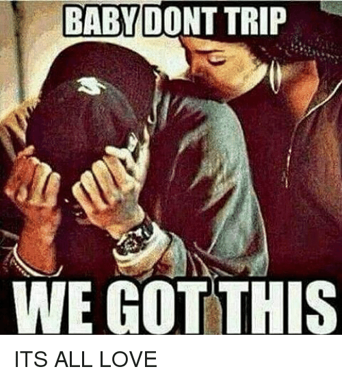 BABY DONT TRIP WE GOT THIS ITS ALL LOVE | Love Meme on ME.ME