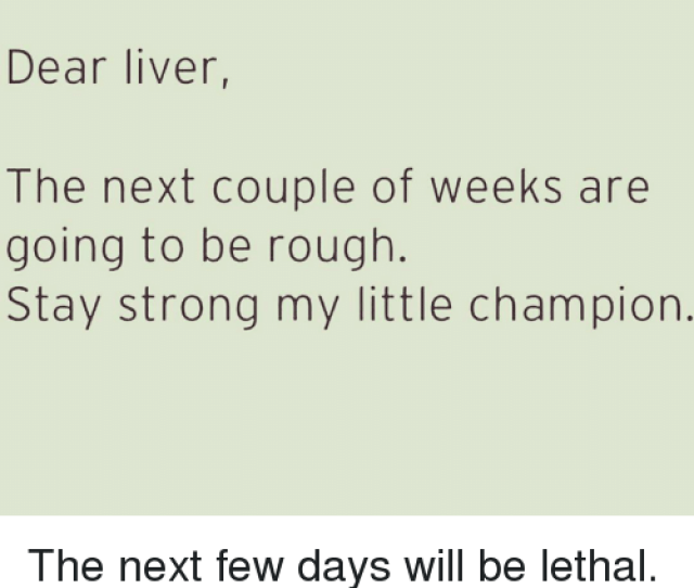 Funny Rough And Apology Dear Liver The Next Couple Of Weeks Are Going