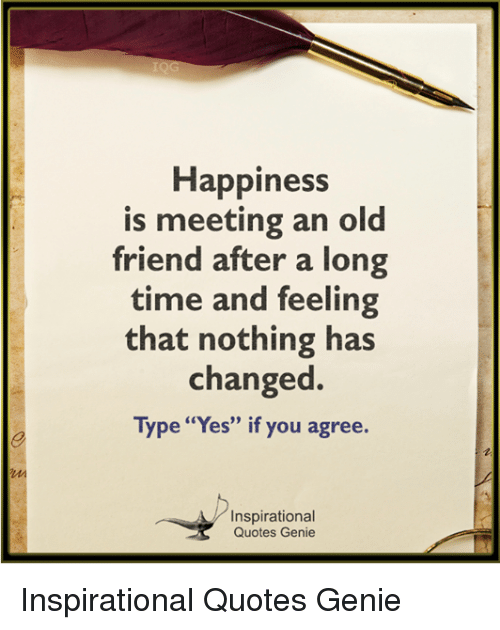 Happiness Is Meeting An Old Friend After A Long Time And Feeling That Nothing Has Changed Type Yes If You Agree Inspirational Quotes Genie Inspirational Quotes Genie Meme On Me Me