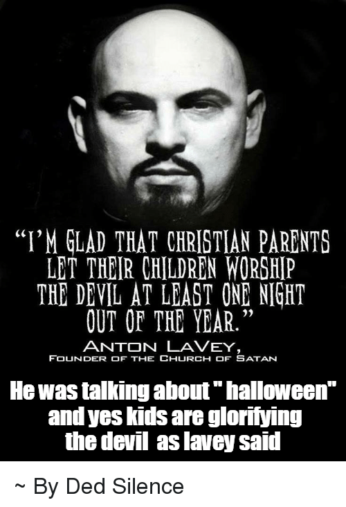 "Children, Church, and Halloween: ""I'M GLAD THAT CHRISTIAN PARENTS LET THEIR CHILDREN WORSHIP THE DEVIL AT LEAST ONE NIGHT OUT OF THE YEAR."" ANTON LA VEY FOUNDER OF THE CHURCH OF SATAN He was talking about ""halloween"" and yes kids are glorifying the devil aslavey said ~ By Ded Silence"