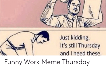 Just Kidding It's Still Thursday and I Need These Funny Work Meme ...