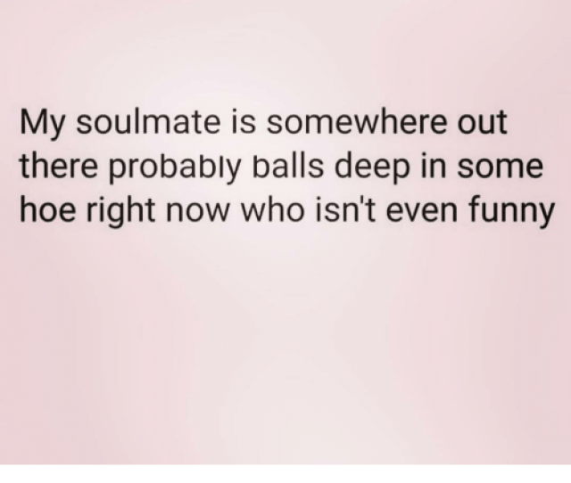 Funny Hoe And Girl Memes My Soulmate Is Somewhere Out There Probably Balls