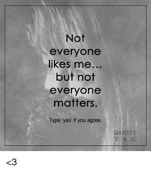 Not Everyone Likes Me but Not Everyone Matters Type Yes ...