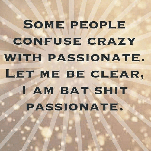 Confused Memes And Passionate Some People Confuse Crazy With Passionate Let Me Be