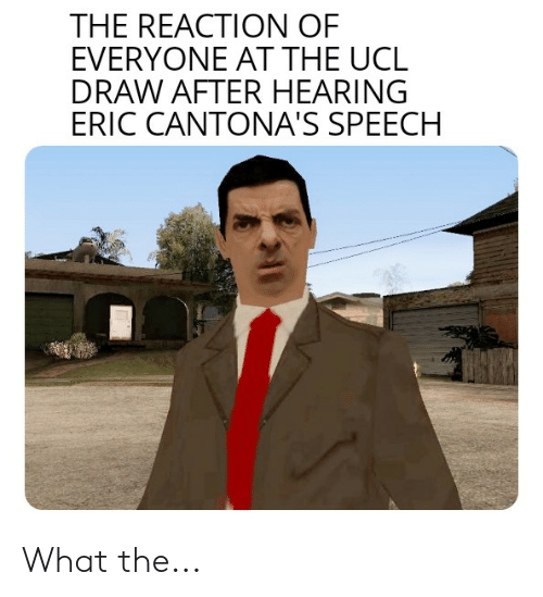 It is likely that with these words cantona is criticizing the. The Reaction Of Everyone At The Ucl Draw After Hearing Eric Cantona S Speech What The Reddit Meme On Me Me