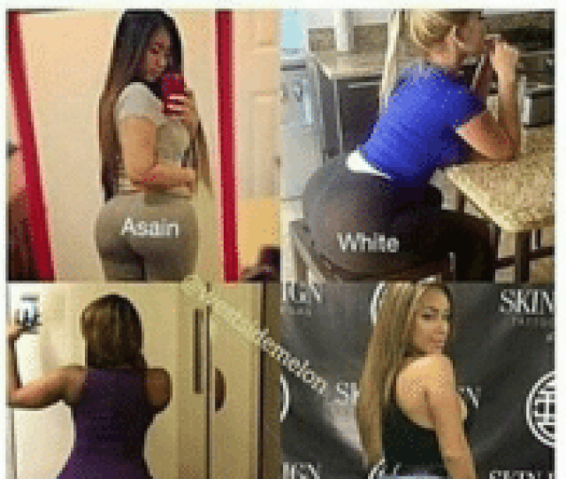 One Gotta Go Asain Black White Ign Latina Skin Skin The Easiest Way Notice If Theyre Implants Is To Peep Ass To Thigh Ratio Ass Meme On Me Me