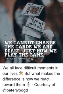 WE CANNOT CHANGE THE CARDS WE ARE DEALT JUST HOW WE PLAY THE GAME     WE CANNOT CHANGE THE CARDS WE ARE DEALT JUST HOW WE PLAY THE GAME Instagram  L Peterivoogd We All Face Difficult Moments in Our Lives          but What Makes  the