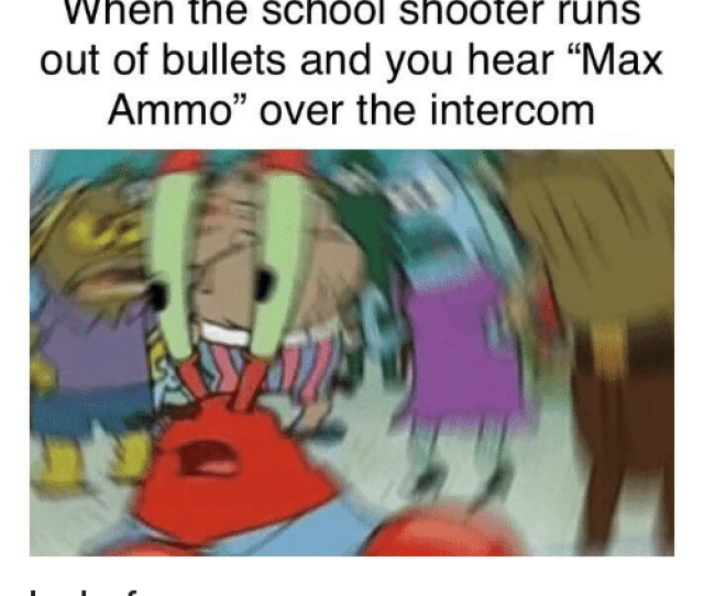 School Dank Memes And Shooter When The School Shooter Runs Out Of Bullets