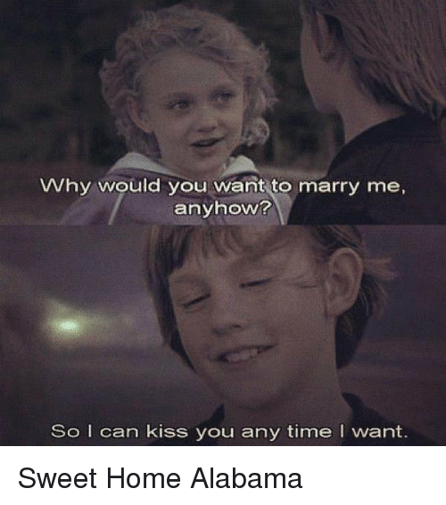 Whatcha wanna be married to me for? Why Would You Want To Marry Me Anyhow So I Can Kiss You Any Time I Want Sweet Home Alabama Meme On Me Me