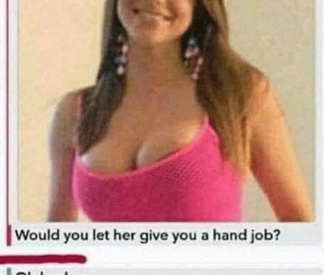 Memes  F0 9f A4 96 And Her Would You Let Her Give You A Hand Job