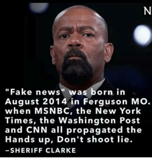 Fake News Was Born In August 2014 In Ferguson MO. When MSNBC, the New York Times, the Washington Post and CNN, All Propagated The   Hands Up, Don't Shoot Lie. - SHERIFF CLARKE. - Image Copyright OnSizzle.Com