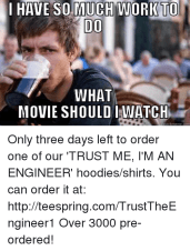 Meme, Memes, and Movies: HAVE SO MUCH WORK TO DO WHAT MOVIE SHOULD I WATCH quick meme com Only three days left to order one of our 'TRUST ME, I'M AN ENGINEER' hoodies/shirts. You can order it at: http://teespring.com/TrustTheEngineer1 Over 3000 pre-ordered!