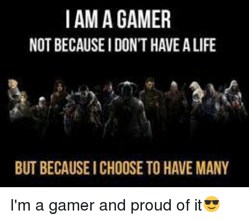 Have Im I Have Because Gamer I Dont Choose Not Life I Many