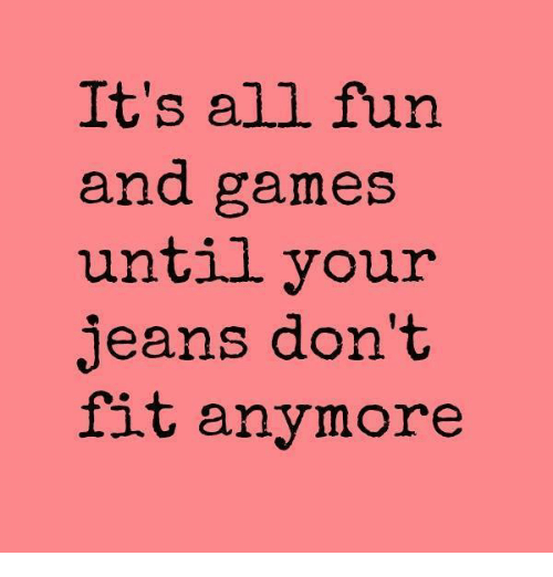Dank, Game, and Games: It's all fun and games until your jeans don't fit anymore