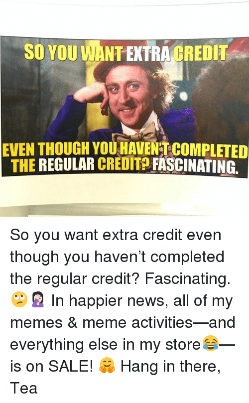 SO YOU WANT EXTRA CREDIT EVEN THOUGH YOU HAVENT COMPLETED ...